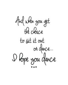 And when you get the choice to sit it our or dance..I hope you dance..