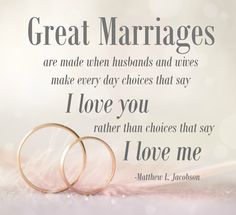 """Great marriages are made when husbands and wives make every day that say 'I love you' rather than choices that say 'I love me'."" -Matthew L. Jacobson."