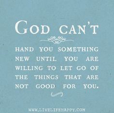 """God can't hand you something new until you are willing to let go of the things that are not good for you."""