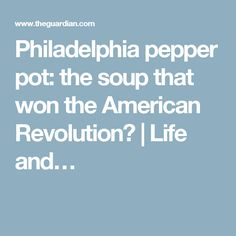 Philadelphia pepper pot: the soup that won the American Revolution?   Life and…