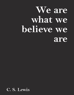 """""""We are what we believe we are.""""—C. S. Lewis"""