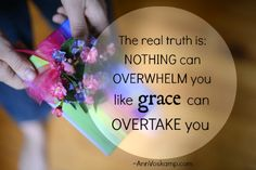 The real truth is: nothing can overwhelm you like grace can overtake you.   AnnVoskamp.com