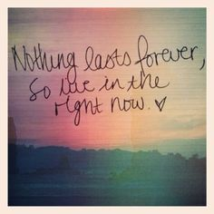 nothing last forever, so live in the right now. #quote