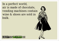 In a perfect world, air is made of chocolate, vending machines contain wine & shoes are sold in bulk.