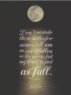 Don't mistake these holes for scars. I am crestfallen as the moon, but my heart is just as full - Pavana. Hope. Healing. Inspiration. Quotes. Nature.