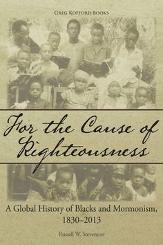 For the Cause of Righteousness: A Global History of Blacks and Mormonism, 1830-2013