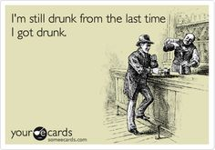 I'm still drunk from the last time I got drunk.