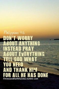 Don't worry about anything, instead, pray about everything. Tell God wha you need and thank him for all he has done.