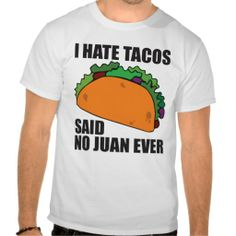 Funny shirt. I Hate Tacos... Said No Juan Ever.