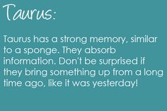 Taurus has a strong memory, similar to a sponge. They absorb information. Don't be surprised if they bring something up from a long time ago, like it was yesterday! Taurus | Taurus Quotes | Taurus Zodiac Signs