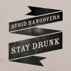 Avoid Hangovers.. stay drunk :)