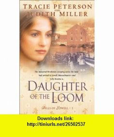 Daughter of the Loom (Bells of Lowell Series #1) Tracie Peterson, Judith McCoy Miller , ISBN-10: 0764226886  ,  , ASIN: B003E7EY44 , tutorials , pdf , ebook , torrent , downloads , rapidshare , filesonic , hotfile , megaupload , fileserve