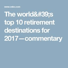 The world's top 10 retirement destinations for 2017—commentary
