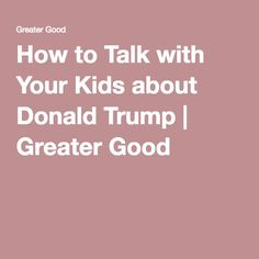 How to Talk with Your Kids about Donald Trump   Greater Good