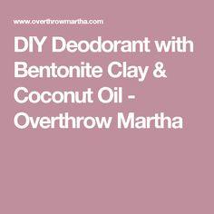 DIY Deodorant with Bentonite Clay & Coconut Oil - Overthrow Martha