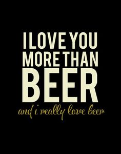I Love You More Than Beer #beer #cerveja