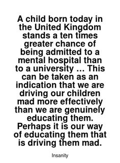Read more Insanity quotes at wiktrest.com. A child born today in the United Kingdom stands a ten times greater chance of being admitted to a mental hospital than to a university … This can be taken as an indication that we are driving our children mad more effectively than we are genuinely educating them. Perhaps it is our way of educating them that is driving them mad. Damaged Quotes, Insanity Quotes, Words Quotes, Sayings, Artist Quotes, Mental Illness, Read More, Beautiful Words, Need To Know