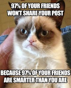 97% of your friends won't share your post because 97% of your friends are smarter than you are.