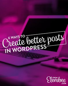 6 ways to create better posts in WordPress