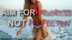 Aim for progress, not perfection.