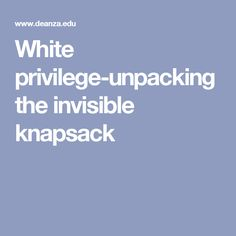 white privilege unpacking the invisible backpack White privilege unpacking the invisible knapsack what is white privilege what is the author trying to say how do white people have an undeserving superiority.