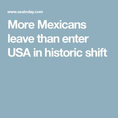 More Mexicans leave than enter USA in historic shift
