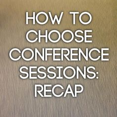 How to Choose Conference Sessions: Recap