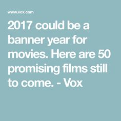 2017 could be a banner year for movies. Here are 50 promising films still to come. - Vox