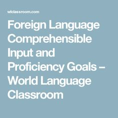Foreign Language Comprehensible Input and Proficiency Goals – World Language Classroom