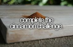 cinnamon challenge-haha I did this at teen extravaganza I almost puked:)