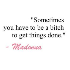 """Sometimes you have to be a bitch to get things done."" ~Madonna"