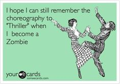 "I hope I can still remember the choreography to ""Thriller"" when I become a Zombie"
