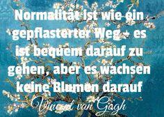Normalität ist wie ein gepflasterter Weg- es ist bequem darauf zu gehen, aber es wachsen keine Blumen darauf. -Vincent van Gogh