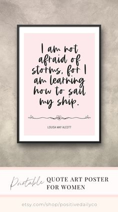 """Printable Quote Art Poster for Women ♥︎ I am not afraid of storms, for I am learning how to sail my ship. ♥︎ Digital Download. Sizes: 5""""x7"""", 11""""x14"""", 16""""x20"""", 18""""x24"""". Click link to shop to order now! #printablequoteart #printableaffirmations #printableposters #positiveprintables #quotesforwomen Louisa May Alcott, Woman Quotes, Art Quotes, Sailing, Poster, Women, Candle, Lady Quotes, Movie Posters"""
