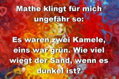 Mathe klingt für mich ungefähr so: Es waren zwei Kamele, eins war grün. Wie viel wiegt der Sand, wenn es dunkel ist?