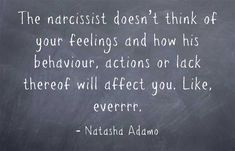 The narcissist doesn't think of your feelings and how his behaviour, actions or lack thereof will affect you. Like, everrrr.