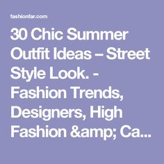 30 Chic Summer Outfit Ideas – Street Style Look. - Fashion Trends, Designers, High Fashion & Casual Collections - Fashion News and Latest Trends