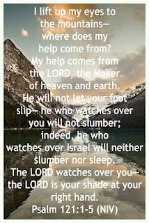 I will lift up my eyes to the mountains; From where shall my help come?  My help comes fro the LORD, Who made heaven and earth.........Psalm 121:1-5