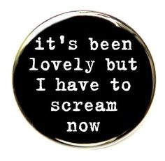 It's Been Lovely But I Have To Scream Now - Pinback Button Badge 1 1/2 inch