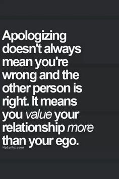 Apologizing all the time isn't good either.  Makes the other party think that you ARE always wrong and that's not the case.