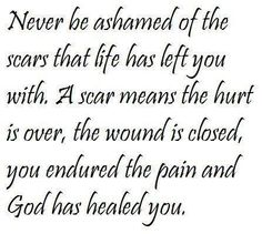 """Never be ashamed of the scars that life has left you with. A scar means the hurt is over, the wound is closed, you endured the pain and God has healed you."""