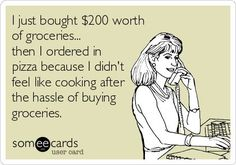 SomeEcards:  I just bought $200 worth of groceries... then I ordered in pizza because I didn't feel like cooking after the hassle of buying groceries.