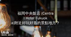 福岡中央飯店 (Central Hotel Fukuoka)附近好玩好逛的景點地方? by iAsk.tw
