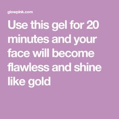 Use this gel for 20 minutes and your face will become flawless and shine like gold