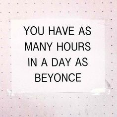 You have as many hours in a day as Beyonce