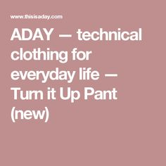 ADAY — technical clothing for everyday life — Turn it Up  Pant (new)