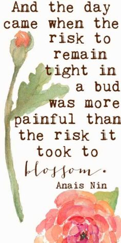 "quote about life, risks, goals, taking chances, change ""And the day came when the risk to remain tight in a bud was more painful than the risk it took to blossom.""  – Anaïs Nin quote"