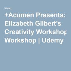 +Acumen Presents: Elizabeth Gilbert's Creativity Workshop | Udemy