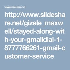 http://www.slideshare.net/gizele_maxwell/stayed-along-with-your-gmaildial-1-8777766261-gmail-customer-service