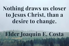 """See repentance in it's true light, as something positive, something that allows us to grow. … """"Repentance clears the path to growth and happiness. ... Experience repentance. Nothing draws you closer to the Lord Jesus Christ facebook.com/173301249409767 than a desire to change."""" From #ElderCosta's inspiring #LDSconf facebook.com/223271487682878 message. Learn more lds.org/topics/repentance and #passiton. #ShareGoodness"""